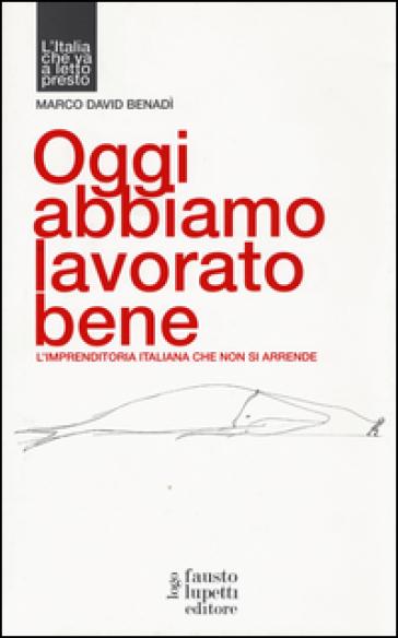 Oggi abbiamo lavorato bene, L'imprenditoria italiana che non si arrende - Marco David Benadì pdf epub