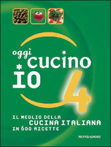 Oggi cucino io. Il meglio della cucina italiana in 600 ricette. 4. - Carla Bardi |