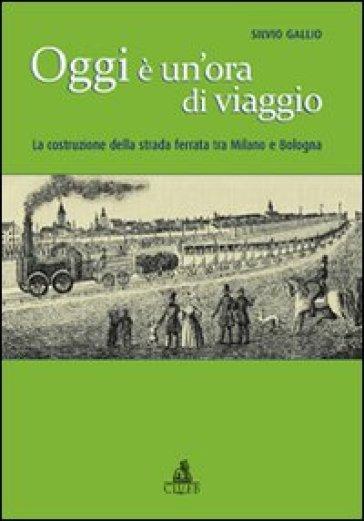 Oggi è un'ora di viaggio. La costruzione della strada ferrata tra Milano e Bologna - Silvio Gallio pdf epub