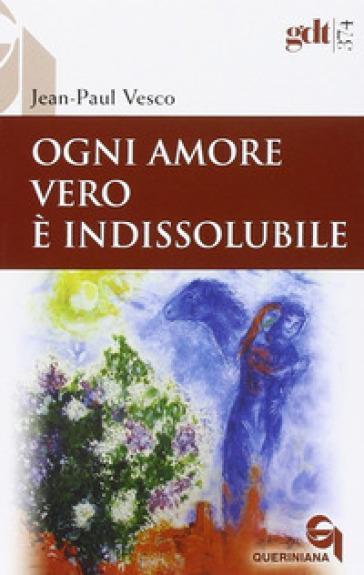 Ogni amore vero è indissolubile. Considerazioni in difesa dei divorziati risposati - Jean-Paul Vesco  
