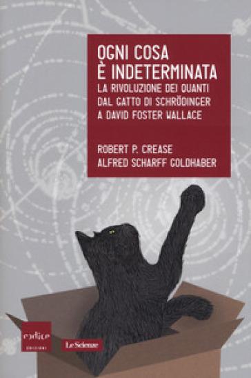 Ogni cosa è indeterminata. La rivoluzione dei quanti dal gatto di Schrodinger a David Foster Wallace - Robert P. Crease |