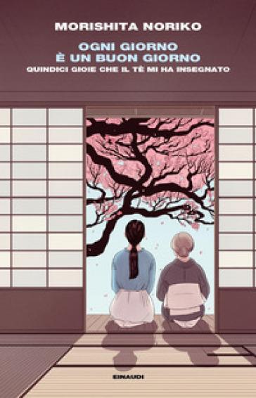 Ogni giorno è un buon giorno. Quindici gioie che il tè mi ha insegnato - Noriko Morishita |