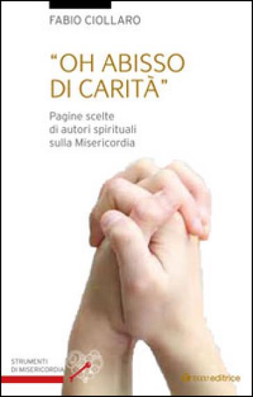 Oh abisso di carità. Pagine scelte di autori spirituali sulla misericordia - Fabio Ciollaro | Kritjur.org