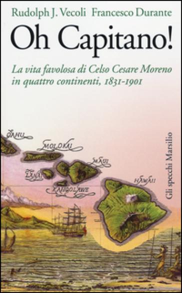 Oh capitano! La vita favolosa di Celso Cesare Moreno in quattro continenti, 1831-1901 - Rudolph J. Vecoli | Ericsfund.org