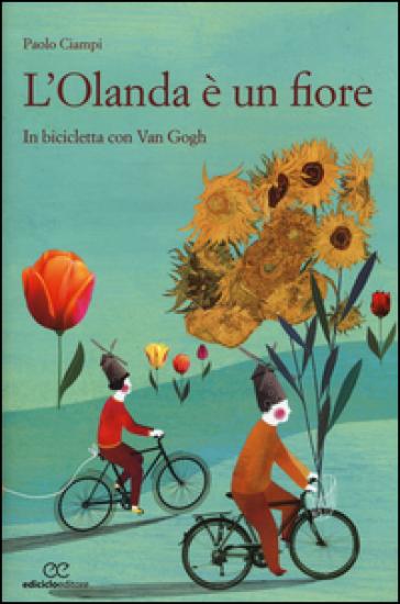 L'Olanda è un fiore. In biclicletta con Van Gogh - Paolo Ciampi |