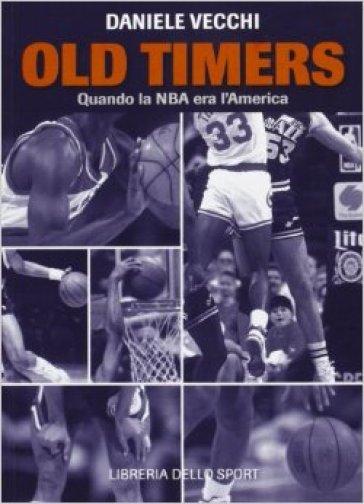 Old Timers. Quando la NBA era l'America - Daniele Vecchi   Rochesterscifianimecon.com
