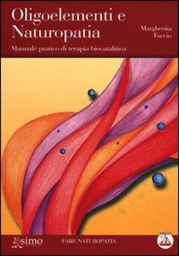 Oligoelementi e naturopatia. Manuale pratico di terapia biocatalitica - Margherita Faccio pdf epub
