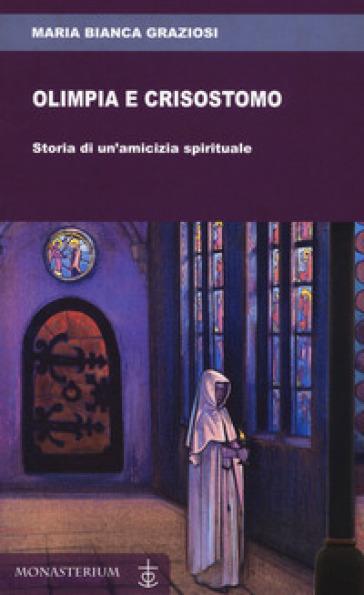 Olimpia e Crisostomo. Storia di un'amicizia spirituale - Maria Bianca Graziosi |