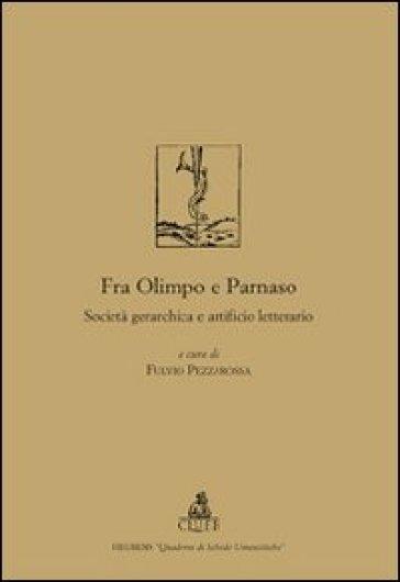 Fra Olimpo e Parnaso. Società gerarchica e artificio letterario - Fulvio Pezzarossa |