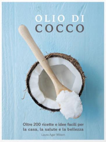 Olio di cocco. Oltre 200 ricette e idee facili per la casa, la salute e la bellezza - Laura Agar Wilson  