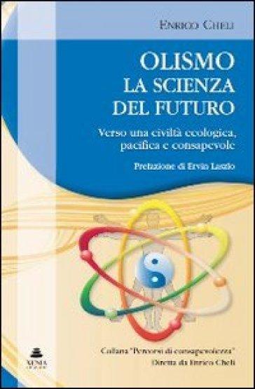 Olismo. La scienza del futuro. Verso una civiltà ecologica, pacifica e consapevole - Enrico Cheli  
