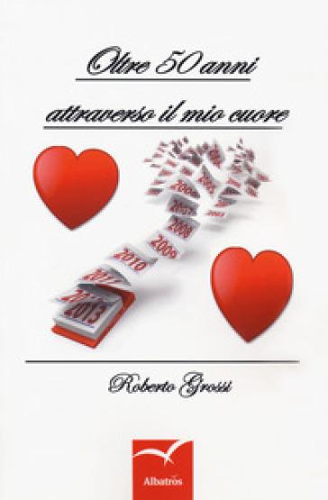 Oltre 50 anni attraverso il mio cuore - Roberto Grossi |