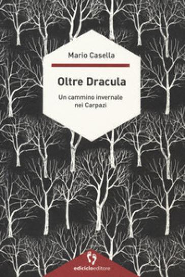 Oltre Dracula. Un cammino invernale nei Carpazi - Mario Casella  