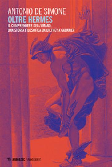 Oltre Hermes. Il comprendere dell'umano, Una storia filosofica da Dilthey a Gadamer - Antonio De Simone |