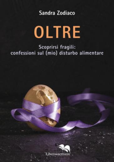 Oltre. Scoprirsi fragili: confessioni sul (mio) disturbo alimentare - Sandra Zodiaco | Ericsfund.org