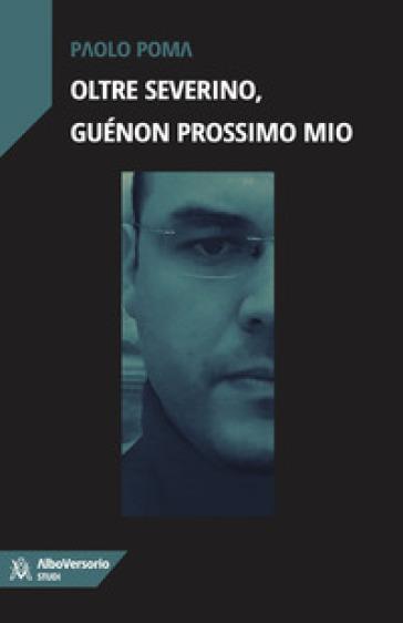Oltre Severino, Guénon prossimo mio - Paolo Poma  