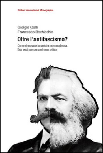 Oltre l'antifascismo? Come rinnovare la sinistra non moderata. Due voci per un confronto critico - Giorgio Galli |