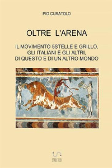 Oltre l'arena. Il Movimento 5 stelle e Grillo, gli italiani e gli altri, di questo e di un altro mondo - Pio Curatolo |
