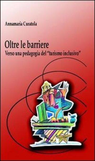 Oltre le barriere. Verso una pedagogia del «turismo inclusivo» - Annamaria Curatola |