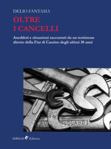 Oltre i cancelli. Aneddoti e situazioni raccontati da un testimone diretto della FIAT di Cassino degli ultimi 30 anni - Delio Fantasia   Thecosgala.com