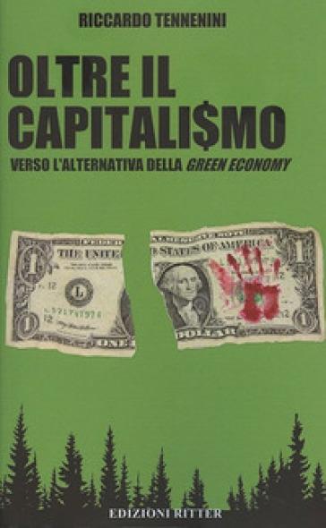 Oltre il capitali$mo. Verso l'alternativa della green economy - Riccardo Tennenini |