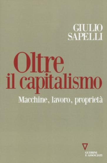 Oltre il capitalismo. Macchine, lavoro, proprietà - Giulio Sapelli |