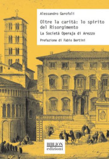 Oltre la carità: lo spirito del Risorgimento. La Società Operaja di Arezzo - Alessandro Garofoli |