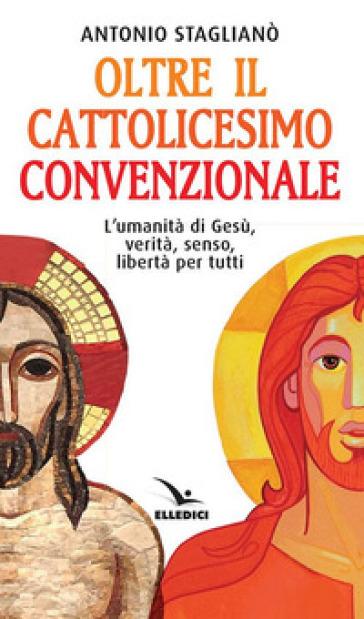Oltre il cattolicesimo convenzionale. L'umanità di Gesù, verità, senso, libertà per tutti - Antonio Staglianò |