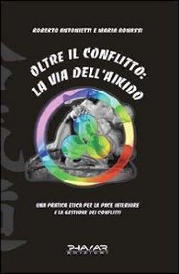 Oltre il conflitto: la via dell'Aikido. Una pratica etica per la pace interiore e la gestione dei conflitti - Roberto Antonietti | Rochesterscifianimecon.com