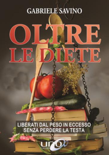 Oltre le diete. Liberati dal peso in eccesso senza perdere la testa - Gabriele Savino pdf epub