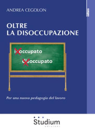 Oltre la disoccupazione. Per una nuova pedagogia del lavoro - Andrea Cegolon | Thecosgala.com
