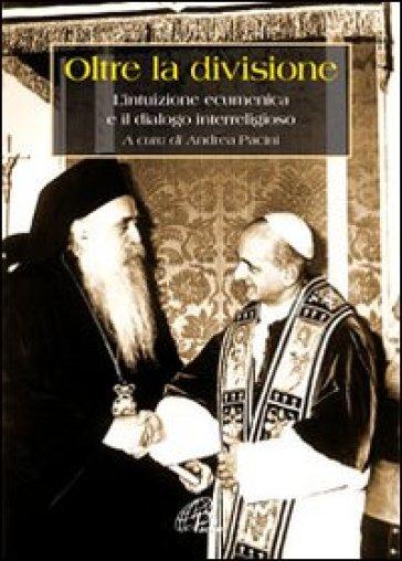 Oltre la divisione. L'intuizione ecumenica e il dialogo interreligioso - A. Pacini  