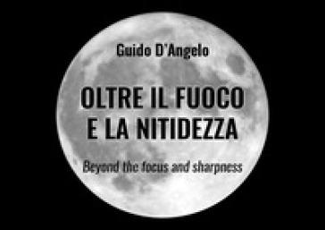 Oltre il fuoco e la nitidezza. Ediz. italiana e inglese - Guido D'Angelo  