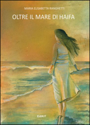 Oltre il mare di Haifa - M. Elisabetta Ranghetti |