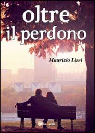 Oltre il perdono - Maurizio Lissi |