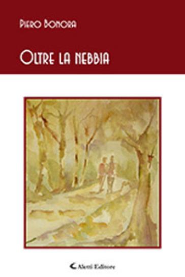 Oltre la nebbia - Piero Bonora |
