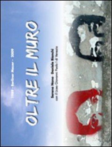 Oltre il muro. 1989-2009 Berliner Mauer - Serena Nono  