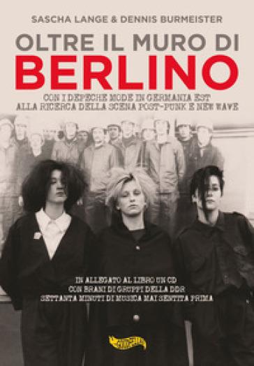 Oltre il muro di Berlino. Con i Depeche Mode nella Germania Est alla ricerca della scena post-punk e new wave. Con CD-Audio - Sasha Lange |