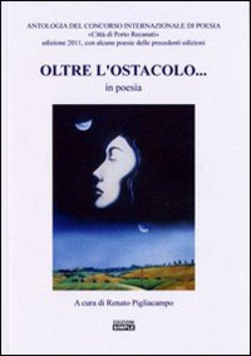 Oltre l'ostacolo... in poesia. Antologia del concorso internazionale di poesia «Città di Porto Recanati» 2011 - R. Pigliacampo | Jonathanterrington.com