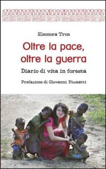 Oltre la pace, oltre la guerra. Diario di vita in foresta - Eleonora Tron |