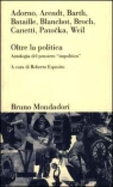 Oltre la politica. Antologia del pensiero «Impolitico» - R. Esposito |