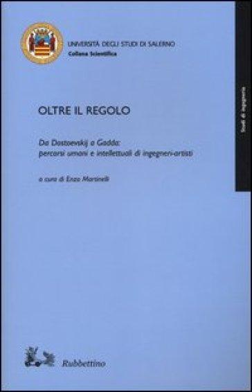 Oltre il regolo. Da Dostoevskij a Gadda: percorsi umani e intelletualidi ingegneri-artisti - E. Martinelli |