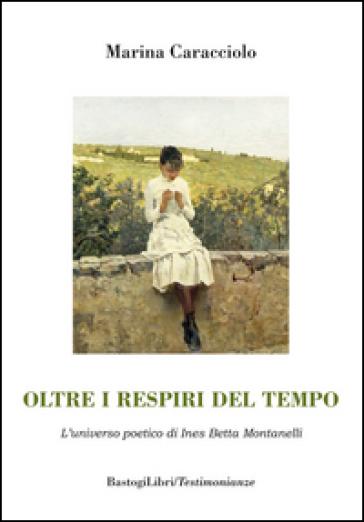 Oltre i respiri del tempo. L'universo poetico di Ines Betta Montanelli - Marina Caracciolo |