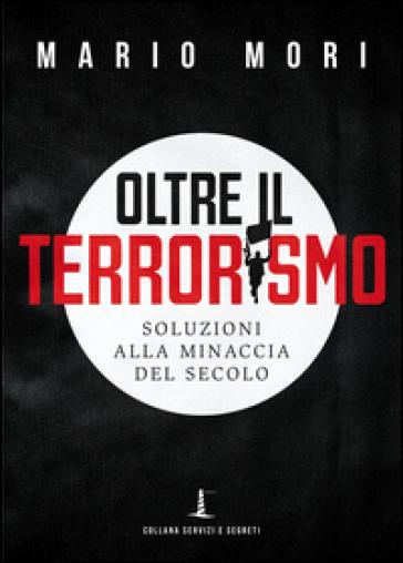 Oltre il terrorismo. Soluzioni alla minaccia del secolo - Mario Mori |