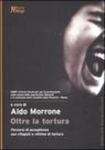 Oltre la tortura. Percorsi di accoglienza con rifugiati e vittime di tortura - A. Morrone |