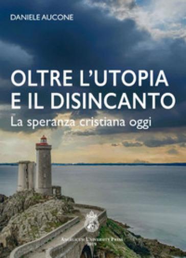 Oltre l'utopia e il disincanto. La speranza cristiana oggi. Ediz. integrale - Daniele Aucone   Kritjur.org