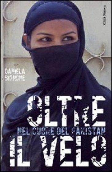 Oltre il velo. Nel cuore del Pakistan - Daniela Bignone |