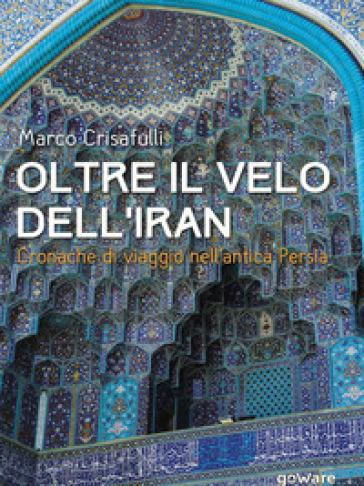 Oltre il velo dell'Iran. Cronache di viaggio nell'antica Persia - Marco Crisafulli |