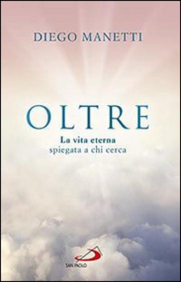 Oltre. La vita eterna spiegata a chi cerca - Diego Manetti | Rochesterscifianimecon.com