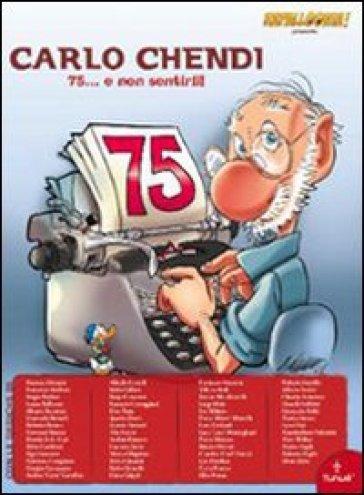 Omaggio a Carlo Chendi. 75... e non sentirli! Ediz. illustrata - S. Badino | Ericsfund.org
